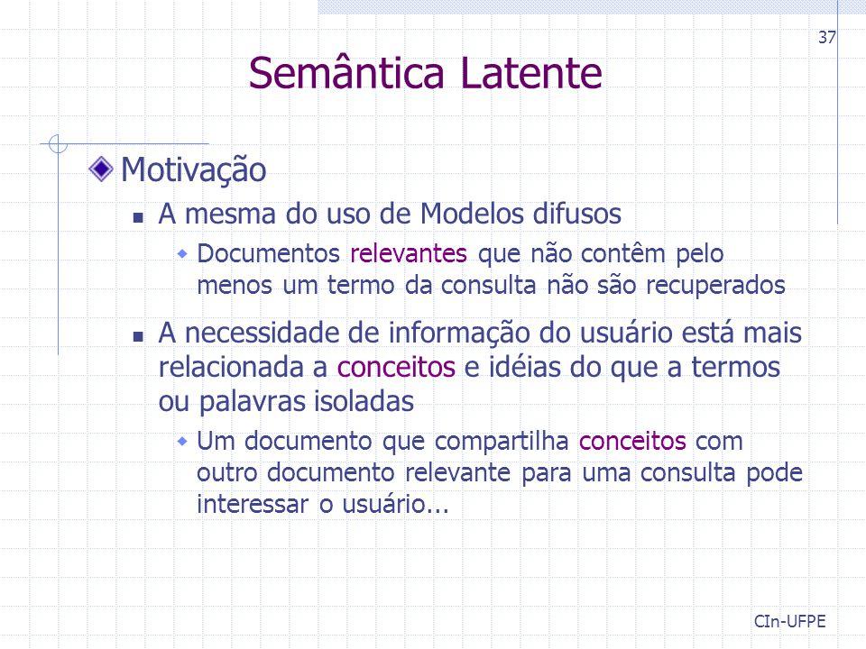 CIn-UFPE 37 Semântica Latente Motivação A mesma do uso de Modelos difusos  Documentos relevantes que não contêm pelo menos um termo da consulta não s