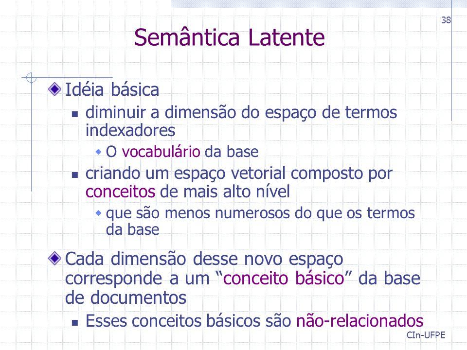 CIn-UFPE 38 Semântica Latente Idéia básica diminuir a dimensão do espaço de termos indexadores  O vocabulário da base criando um espaço vetorial comp