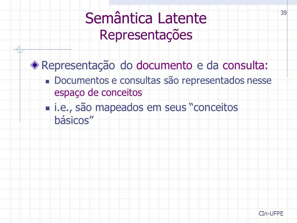 CIn-UFPE 39 Semântica Latente Representações Representação do documento e da consulta: Documentos e consultas são representados nesse espaço de conceitos i.e., são mapeados em seus conceitos básicos