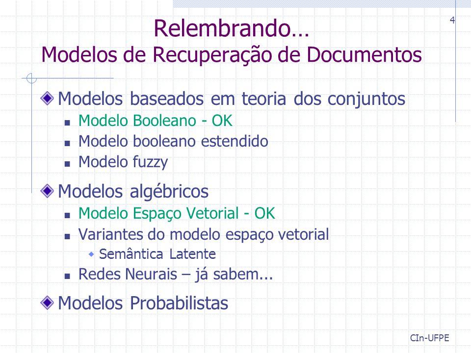 CIn-UFPE 4 Relembrando… Modelos de Recuperação de Documentos Modelos baseados em teoria dos conjuntos Modelo Booleano - OK Modelo booleano estendido Modelo fuzzy Modelos algébricos Modelo Espaço Vetorial - OK Variantes do modelo espaço vetorial  Semântica Latente Redes Neurais – já sabem...