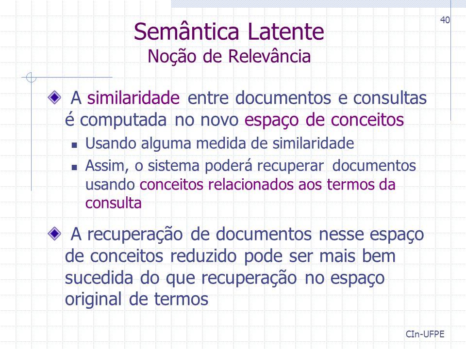 CIn-UFPE 40 Semântica Latente Noção de Relevância A similaridade entre documentos e consultas é computada no novo espaço de conceitos Usando alguma me