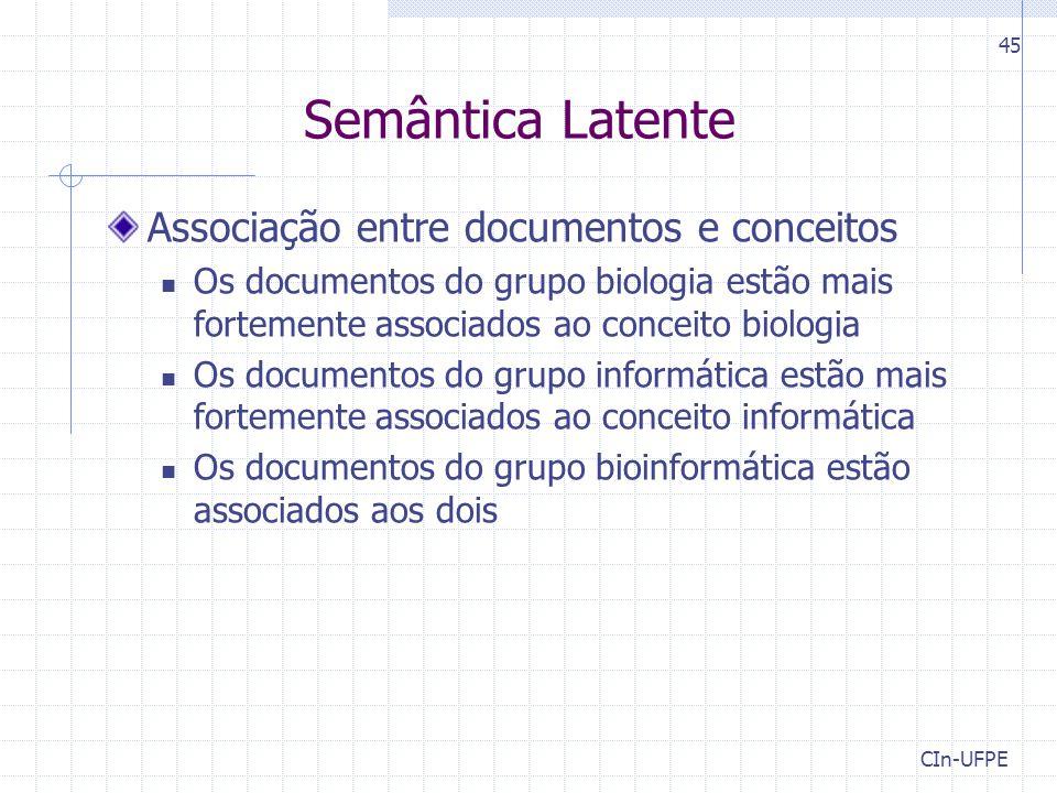 CIn-UFPE 45 Semântica Latente Associação entre documentos e conceitos Os documentos do grupo biologia estão mais fortemente associados ao conceito biologia Os documentos do grupo informática estão mais fortemente associados ao conceito informática Os documentos do grupo bioinformática estão associados aos dois