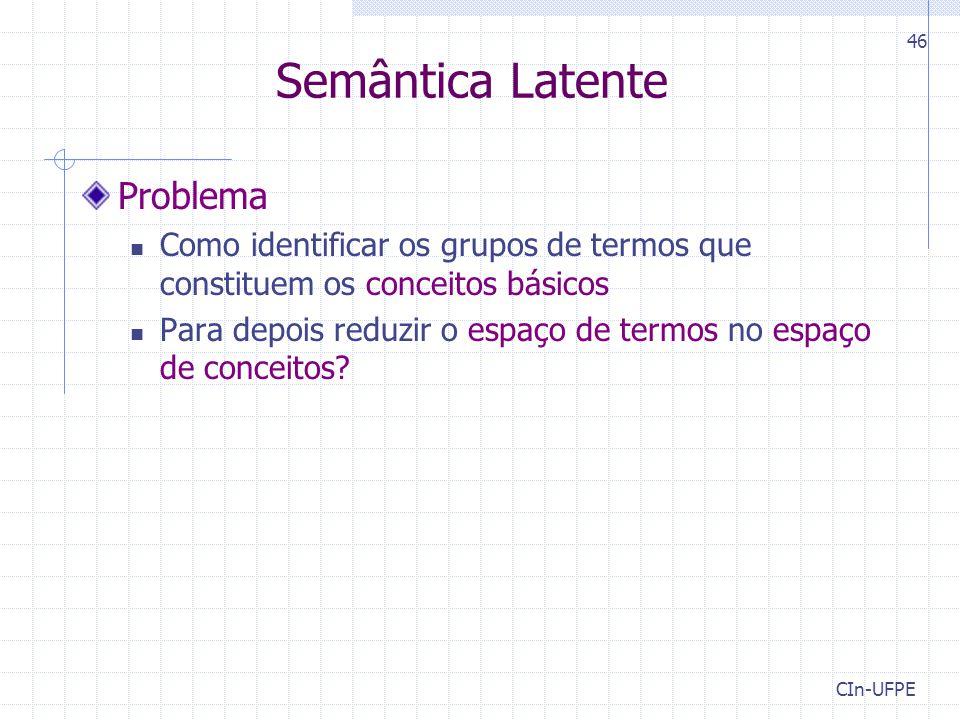 CIn-UFPE 46 Problema Como identificar os grupos de termos que constituem os conceitos básicos Para depois reduzir o espaço de termos no espaço de conceitos.