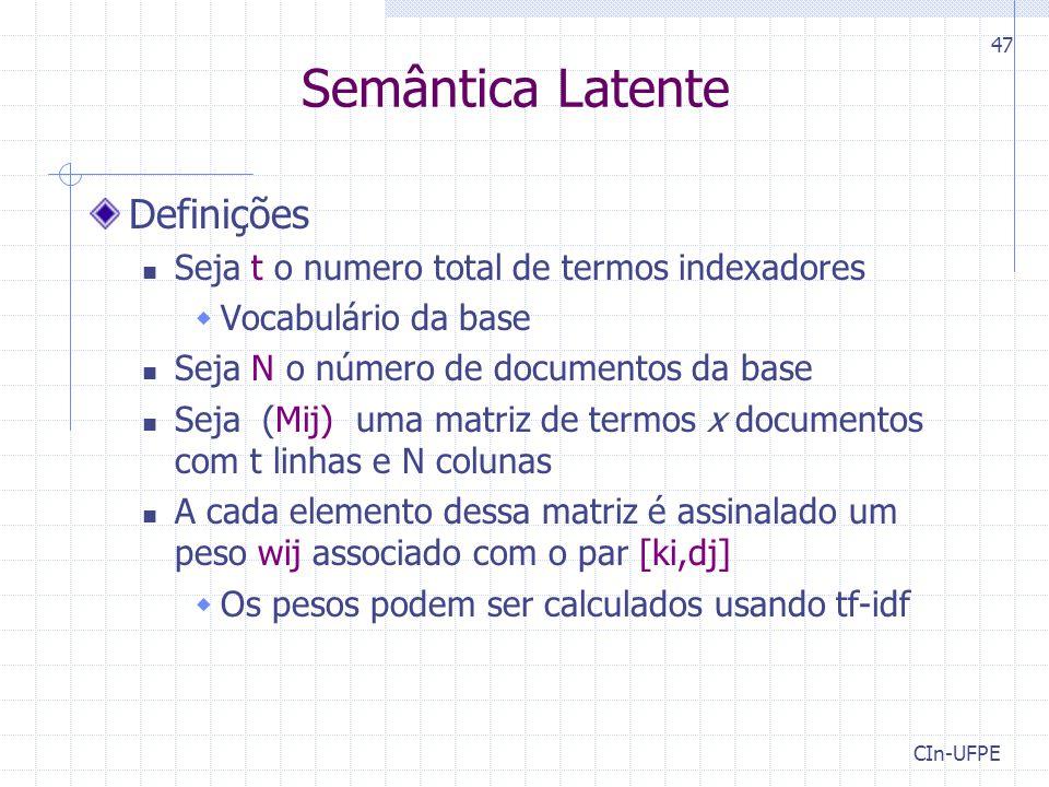 CIn-UFPE 47 Definições Seja t o numero total de termos indexadores  Vocabulário da base Seja N o número de documentos da base Seja (Mij) uma matriz de termos x documentos com t linhas e N colunas A cada elemento dessa matriz é assinalado um peso wij associado com o par [ki,dj]  Os pesos podem ser calculados usando tf-idf Semântica Latente