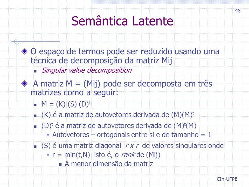 CIn-UFPE 48 O espaço de termos pode ser reduzido usando uma técnica de decomposição da matriz Mij Singular value decomposition A matriz M = (Mij) pode ser decomposta em três matrizes como a seguir: M = (K) (S) (D) t (K) é a matriz de autovetores derivada de (M)(M) t (D) t é a matriz de autovetores derivada de (M) t (M)  Autovetores – ortogonais entre si e de tamanho = 1 (S) é uma matriz diagonal r x r de valores singulares onde  r = min(t,N) isto é, o rank de (Mij) A menor dimensão da matriz Semântica Latente