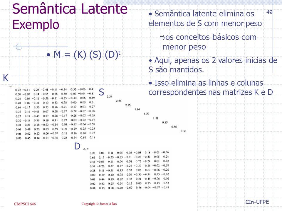 CIn-UFPE 49 K S D M = (K) (S) (D) t Semântica latente elimina os elementos de S com menor peso os conceitos básicos com menor peso Aqui, apenas os 2 valores inicias de S são mantidos.