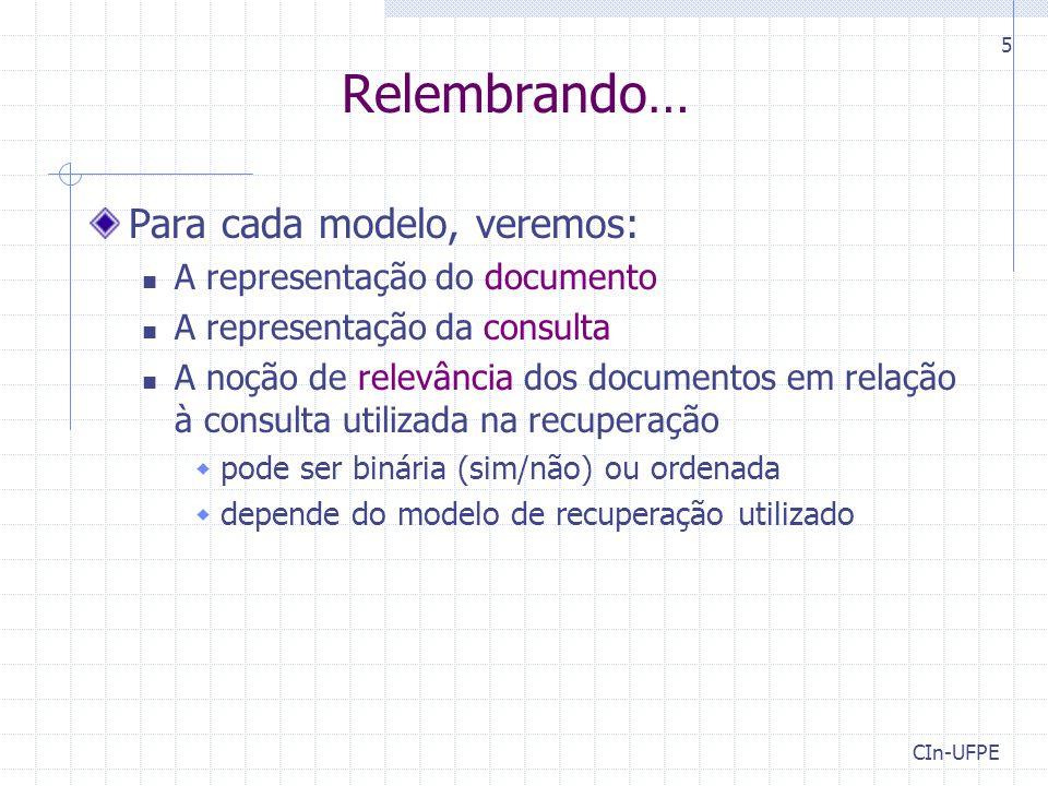CIn-UFPE 5 Relembrando… Para cada modelo, veremos: A representação do documento A representação da consulta A noção de relevância dos documentos em relação à consulta utilizada na recuperação  pode ser binária (sim/não) ou ordenada  depende do modelo de recuperação utilizado