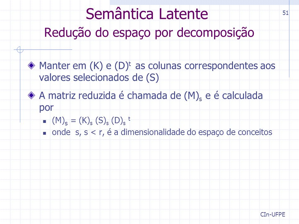 CIn-UFPE 51 Manter em (K) e (D) t as colunas correspondentes aos valores selecionados de (S) A matriz reduzida é chamada de (M) s e é calculada por (M) s = (K) s (S) s (D) s t onde s, s < r, é a dimensionalidade do espaço de conceitos Semântica Latente Redução do espaço por decomposição