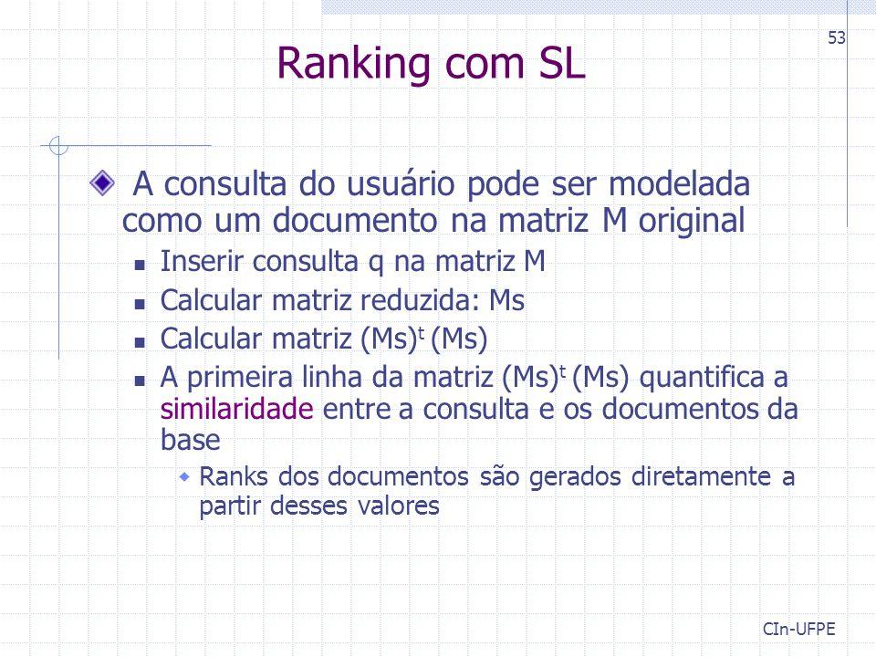 CIn-UFPE 53 Ranking com SL A consulta do usuário pode ser modelada como um documento na matriz M original Inserir consulta q na matriz M Calcular matriz reduzida: Ms Calcular matriz (Ms) t (Ms) A primeira linha da matriz (Ms) t (Ms) quantifica a similaridade entre a consulta e os documentos da base  Ranks dos documentos são gerados diretamente a partir desses valores