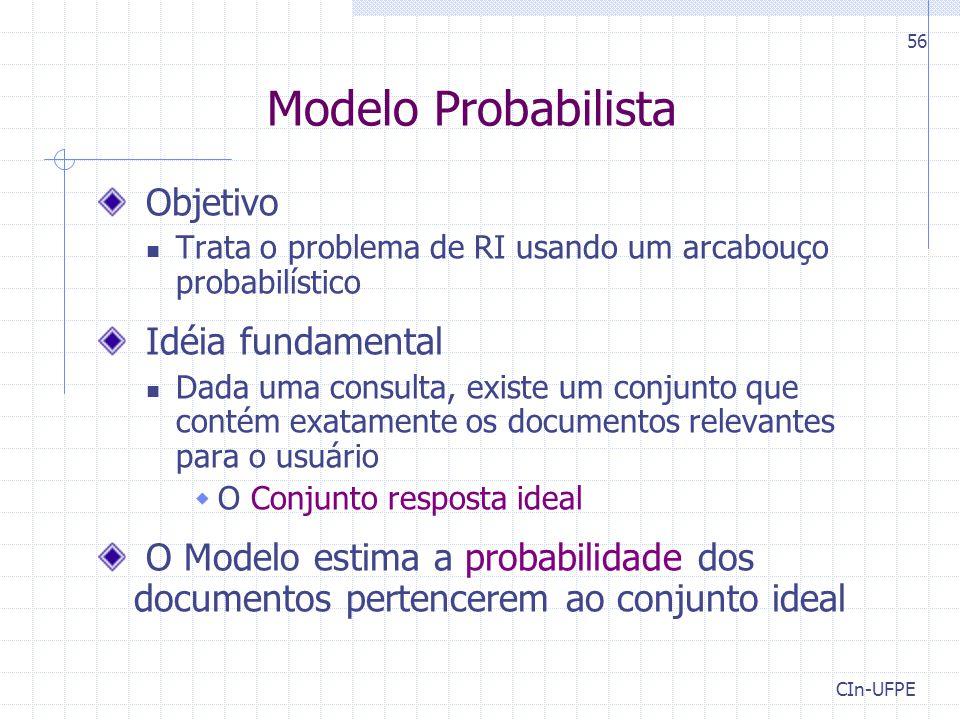 CIn-UFPE 56 Modelo Probabilista Objetivo Trata o problema de RI usando um arcabouço probabilístico Idéia fundamental Dada uma consulta, existe um conjunto que contém exatamente os documentos relevantes para o usuário  O Conjunto resposta ideal O Modelo estima a probabilidade dos documentos pertencerem ao conjunto ideal