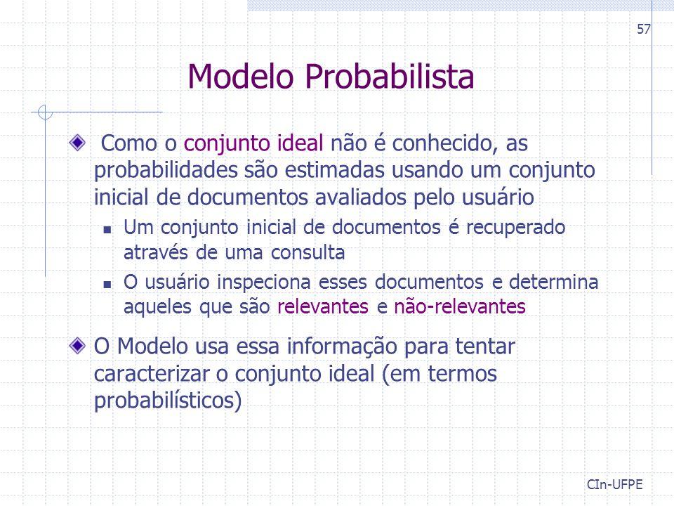 CIn-UFPE 57 Modelo Probabilista Como o conjunto ideal não é conhecido, as probabilidades são estimadas usando um conjunto inicial de documentos avalia