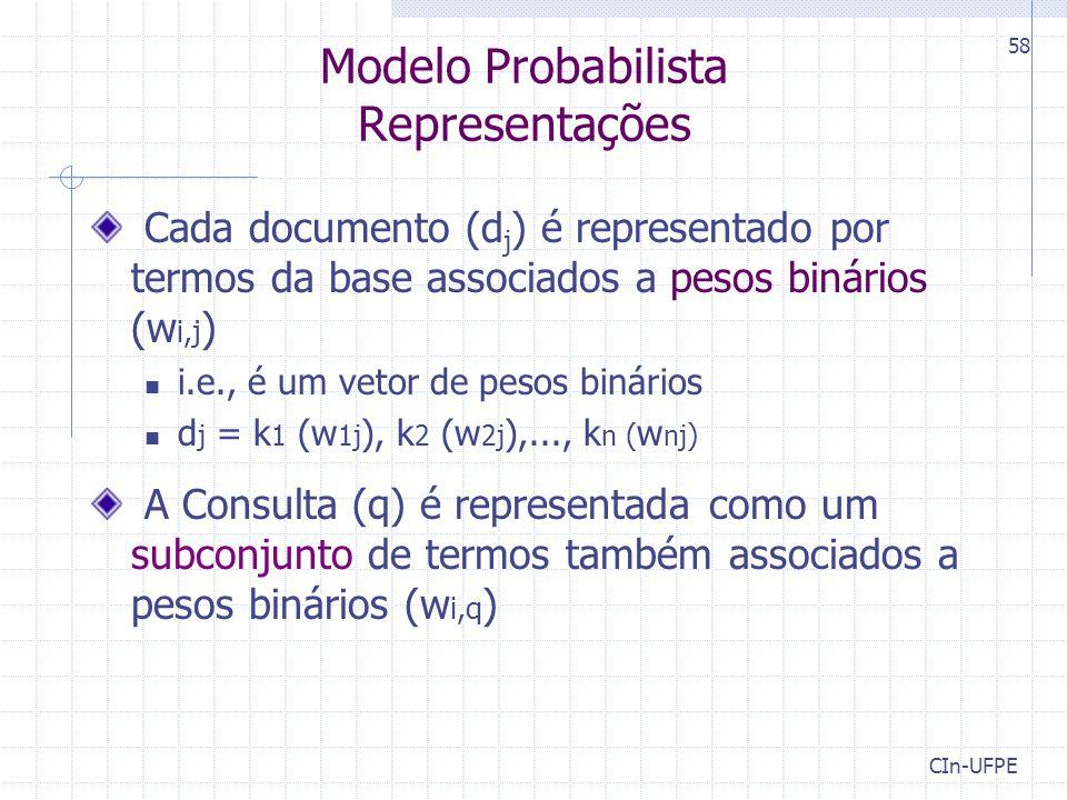 CIn-UFPE 58 Modelo Probabilista Representações Cada documento (d j ) é representado por termos da base associados a pesos binários (w i,j ) i.e., é um vetor de pesos binários d j = k 1 (w 1j ), k 2 (w 2j ),..., k n ( w nj ) A Consulta (q) é representada como um subconjunto de termos também associados a pesos binários (w i,q )