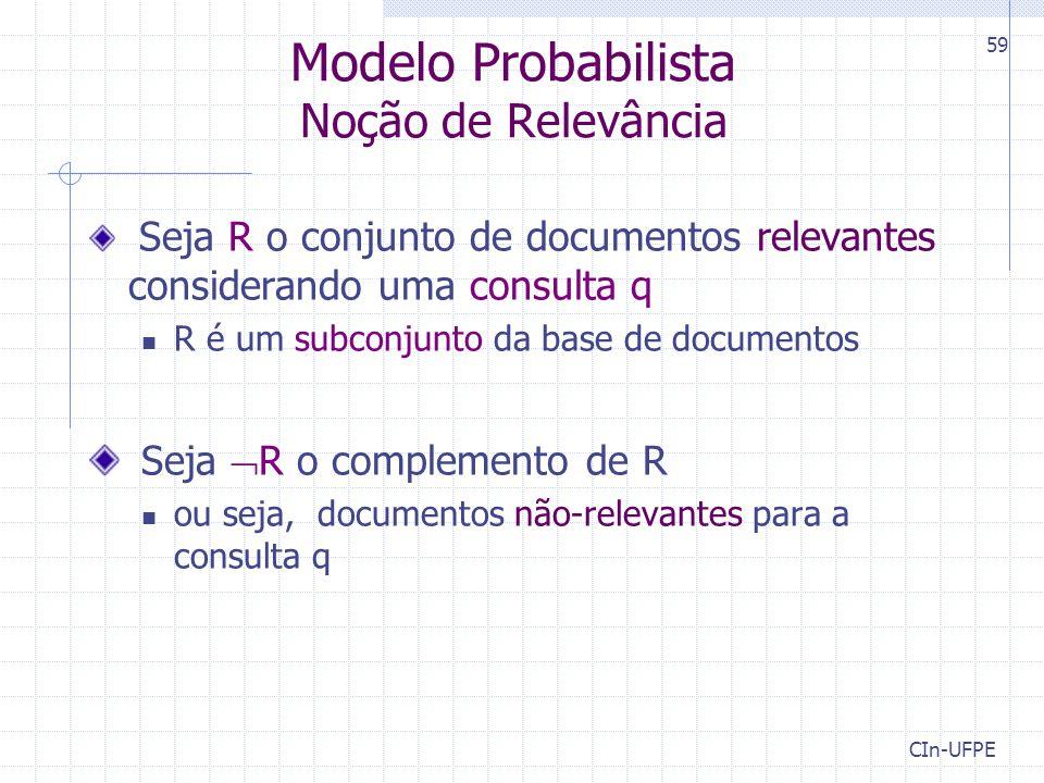 CIn-UFPE 59 Modelo Probabilista Noção de Relevância Seja R o conjunto de documentos relevantes considerando uma consulta q R é um subconjunto da base de documentos Seja  R o complemento de R ou seja, documentos não-relevantes para a consulta q