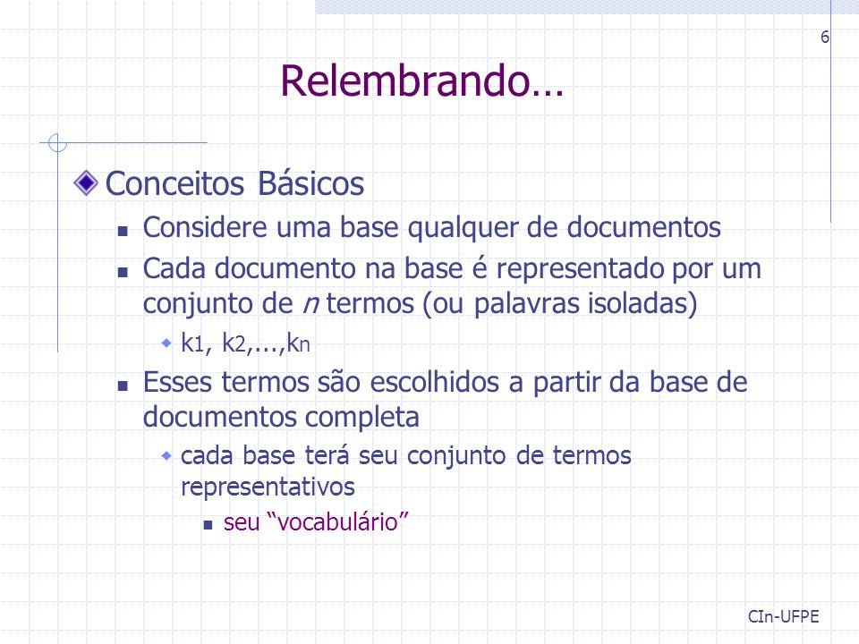 CIn-UFPE 6 Relembrando… Conceitos Básicos Considere uma base qualquer de documentos Cada documento na base é representado por um conjunto de n termos (ou palavras isoladas)  k 1, k 2,...,k n Esses termos são escolhidos a partir da base de documentos completa  cada base terá seu conjunto de termos representativos seu vocabulário