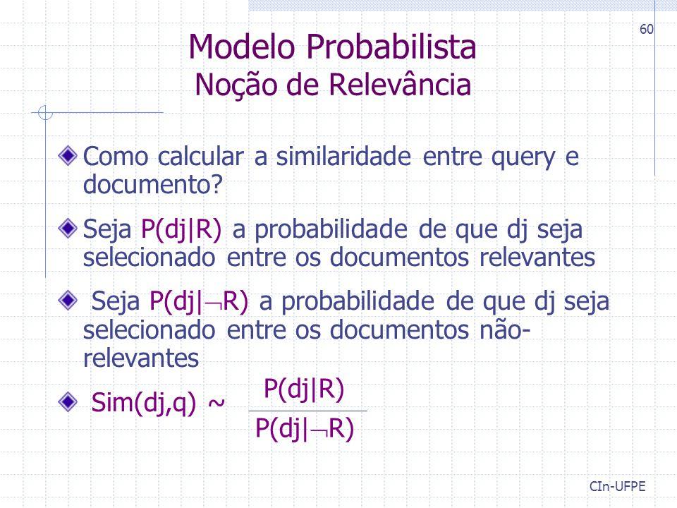 CIn-UFPE 60 Modelo Probabilista Noção de Relevância Como calcular a similaridade entre query e documento? Seja P(dj|R) a probabilidade de que dj seja