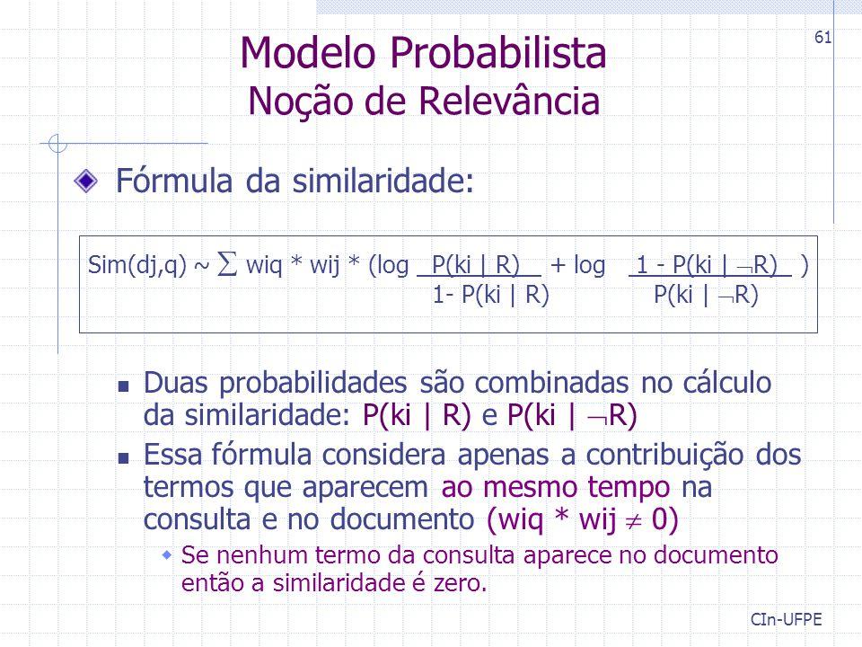 CIn-UFPE 61 Modelo Probabilista Noção de Relevância Fórmula da similaridade: Duas probabilidades são combinadas no cálculo da similaridade: P(ki | R) e P(ki |  R) Essa fórmula considera apenas a contribuição dos termos que aparecem ao mesmo tempo na consulta e no documento (wiq * wij  0)  Se nenhum termo da consulta aparece no documento então a similaridade é zero.
