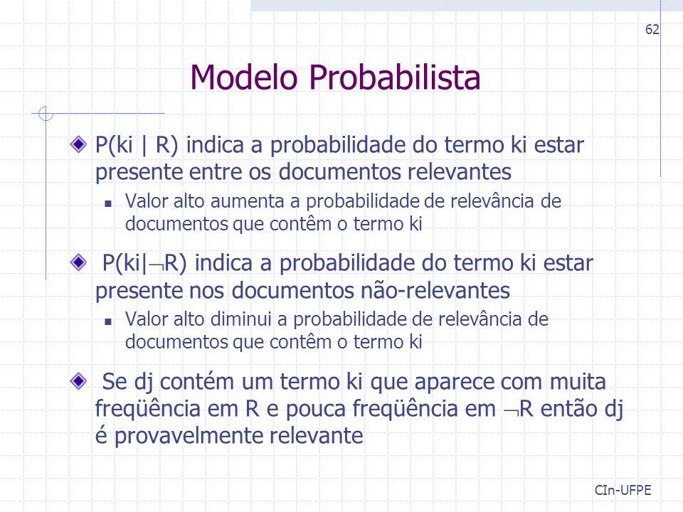 CIn-UFPE 62 Modelo Probabilista P(ki | R) indica a probabilidade do termo ki estar presente entre os documentos relevantes Valor alto aumenta a probabilidade de relevância de documentos que contêm o termo ki P(ki|  R) indica a probabilidade do termo ki estar presente nos documentos não-relevantes Valor alto diminui a probabilidade de relevância de documentos que contêm o termo ki Se dj contém um termo ki que aparece com muita freqüência em R e pouca freqüência em  R então dj é provavelmente relevante