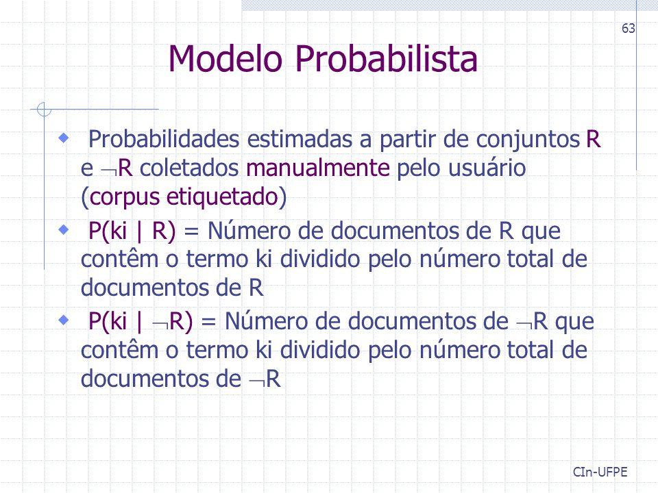 CIn-UFPE 63 Modelo Probabilista  Probabilidades estimadas a partir de conjuntos R e  R coletados manualmente pelo usuário (corpus etiquetado)  P(ki | R) = Número de documentos de R que contêm o termo ki dividido pelo número total de documentos de R  P(ki |  R) = Número de documentos de  R que contêm o termo ki dividido pelo número total de documentos de  R