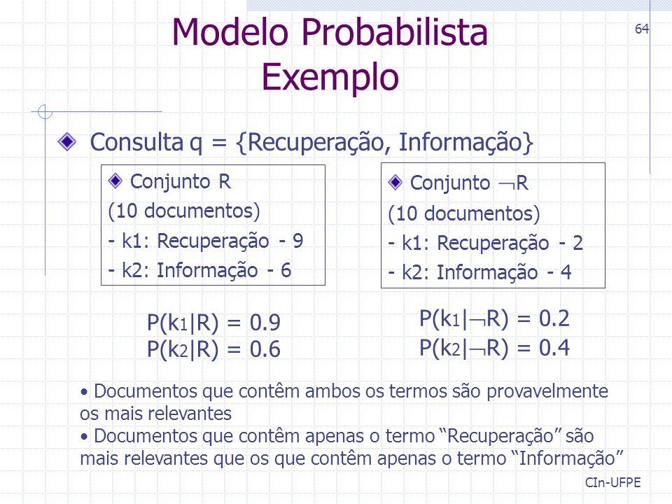 CIn-UFPE 64 Modelo Probabilista Exemplo Consulta q = {Recuperação, Informação} Conjunto R (10 documentos) - k1: Recuperação - 9 - k2: Informação - 6 Conjunto  R (10 documentos) - k1: Recuperação - 2 - k2: Informação - 4 P(k 1 |R) = 0.9 P(k 2 |R) = 0.6 P(k 1 |  R) = 0.2 P(k 2 |  R) = 0.4 Documentos que contêm ambos os termos são provavelmente os mais relevantes Documentos que contêm apenas o termo Recuperação são mais relevantes que os que contêm apenas o termo Informação