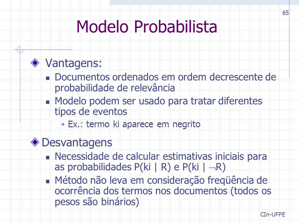 CIn-UFPE 65 Vantagens: Documentos ordenados em ordem decrescente de probabilidade de relevância Modelo podem ser usado para tratar diferentes tipos de eventos  Ex.: termo ki aparece em negrito Desvantagens Necessidade de calcular estimativas iniciais para as probabilidades P(ki | R) e P(ki |  R) Método não leva em consideração freqüência de ocorrência dos termos nos documentos (todos os pesos são binários) Modelo Probabilista