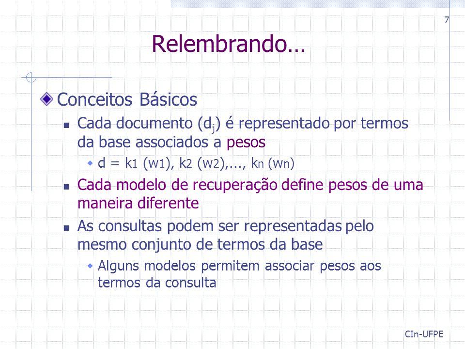 CIn-UFPE 7 Relembrando… Conceitos Básicos Cada documento (d j ) é representado por termos da base associados a pesos  d = k 1 (w 1 ), k 2 (w 2 ),..., k n ( w n ) Cada modelo de recuperação define pesos de uma maneira diferente As consultas podem ser representadas pelo mesmo conjunto de termos da base  Alguns modelos permitem associar pesos aos termos da consulta