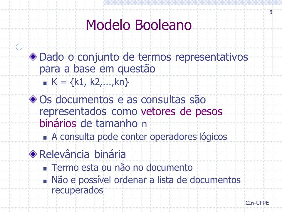 CIn-UFPE 8 Modelo Booleano Dado o conjunto de termos representativos para a base em questão K = {k1, k2,...,kn} Os documentos e as consultas são repre