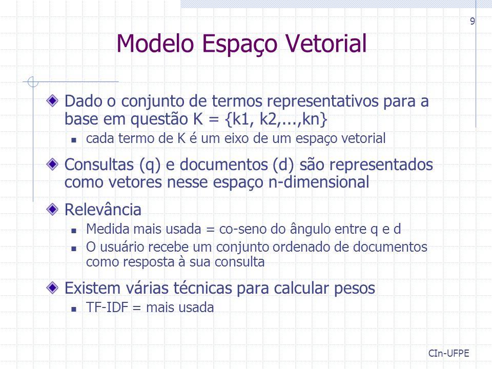 CIn-UFPE 9 Modelo Espaço Vetorial Dado o conjunto de termos representativos para a base em questão K = {k1, k2,...,kn} cada termo de K é um eixo de um espaço vetorial Consultas (q) e documentos (d) são representados como vetores nesse espaço n-dimensional Relevância Medida mais usada = co-seno do ângulo entre q e d O usuário recebe um conjunto ordenado de documentos como resposta à sua consulta Existem várias técnicas para calcular pesos TF-IDF = mais usada
