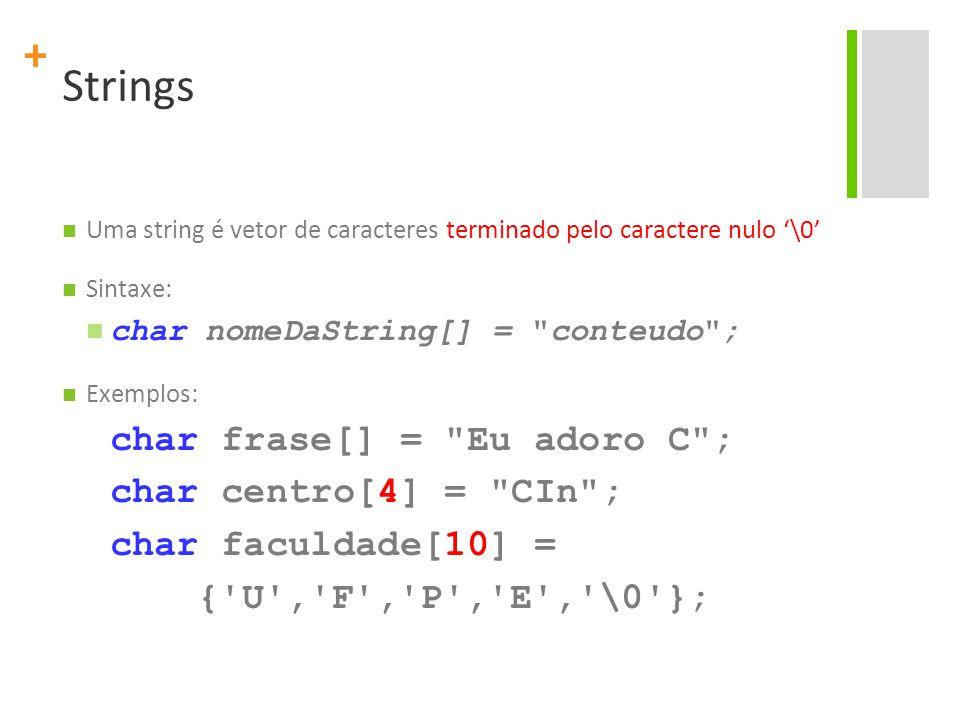 + Strings Uma string é vetor de caracteres terminado pelo caractere nulo '\0' Sintaxe: char nomeDaString[] =