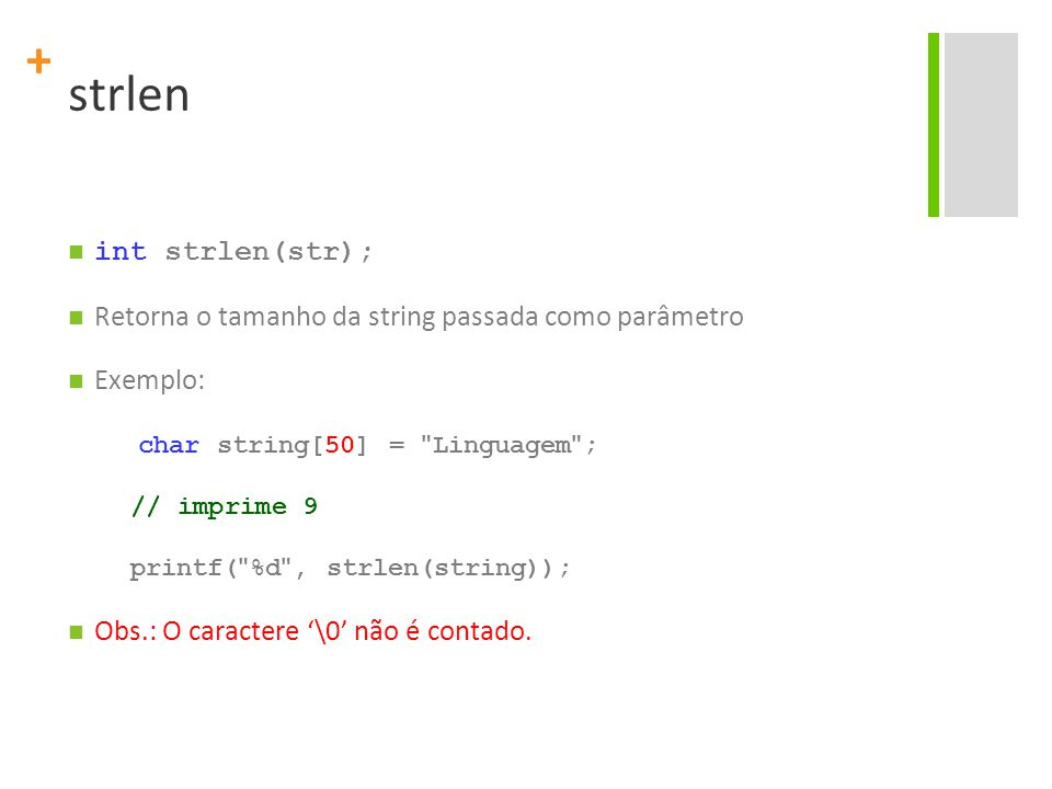 + strlen int strlen(str); Retorna o tamanho da string passada como parâmetro Exemplo: char string[50] =