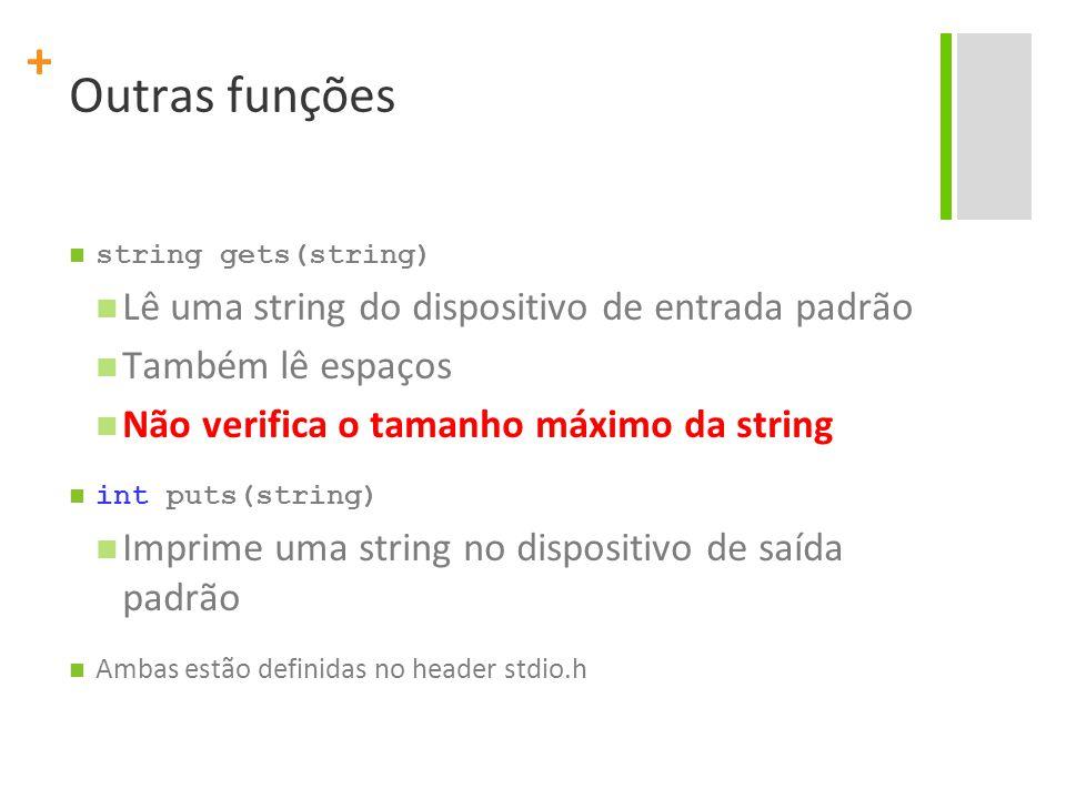 + Outras funções string gets(string) Lê uma string do dispositivo de entrada padrão Também lê espaços Não verifica o tamanho máximo da string int puts
