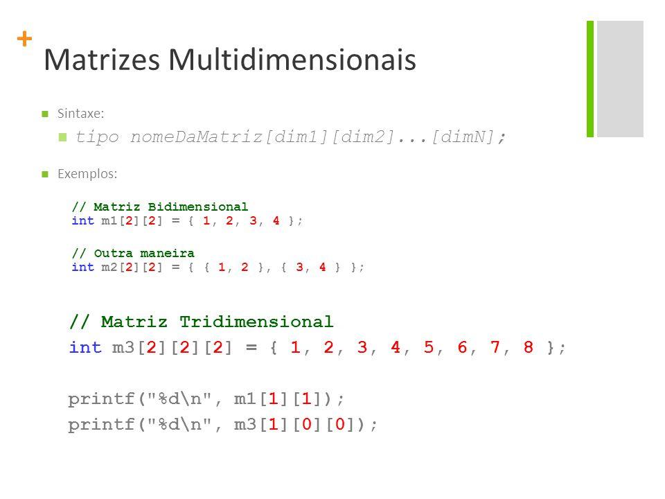 + Matrizes Multidimensionais Sintaxe: tipo nomeDaMatriz[dim1][dim2]...[dimN]; Exemplos: // Matriz Bidimensional int m1[2][2] = { 1, 2, 3, 4 }; // Outr
