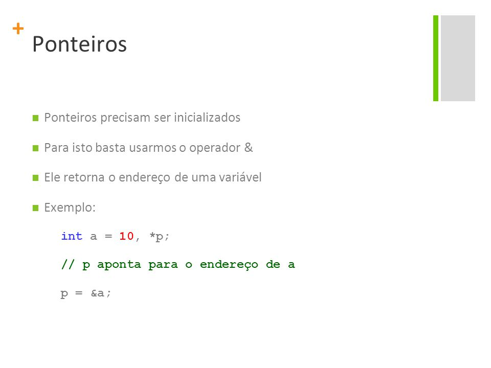 + Ponteiros Ponteiros precisam ser inicializados Para isto basta usarmos o operador & Ele retorna o endereço de uma variável Exemplo: int a = 10, *p;