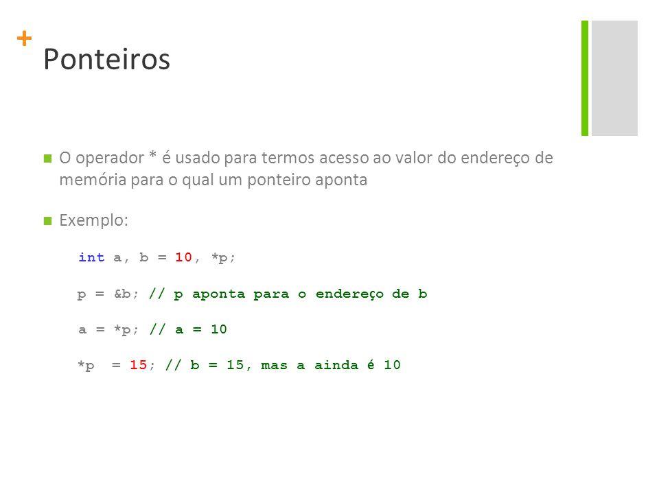 + Ponteiros O operador * é usado para termos acesso ao valor do endereço de memória para o qual um ponteiro aponta Exemplo: int a, b = 10, *p; p = &b;