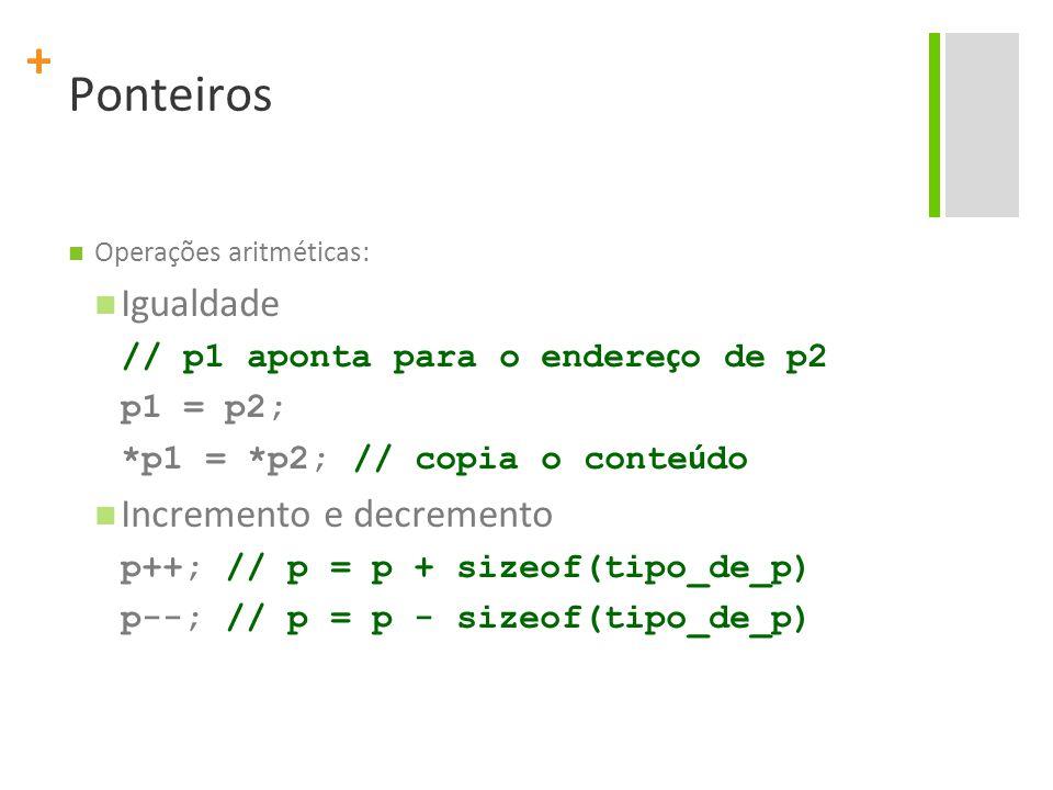 + Ponteiros Operações aritméticas: Igualdade // p1 aponta para o endere ç o de p2 p1 = p2; *p1 = *p2; // copia o conte ú do Incremento e decremento p+