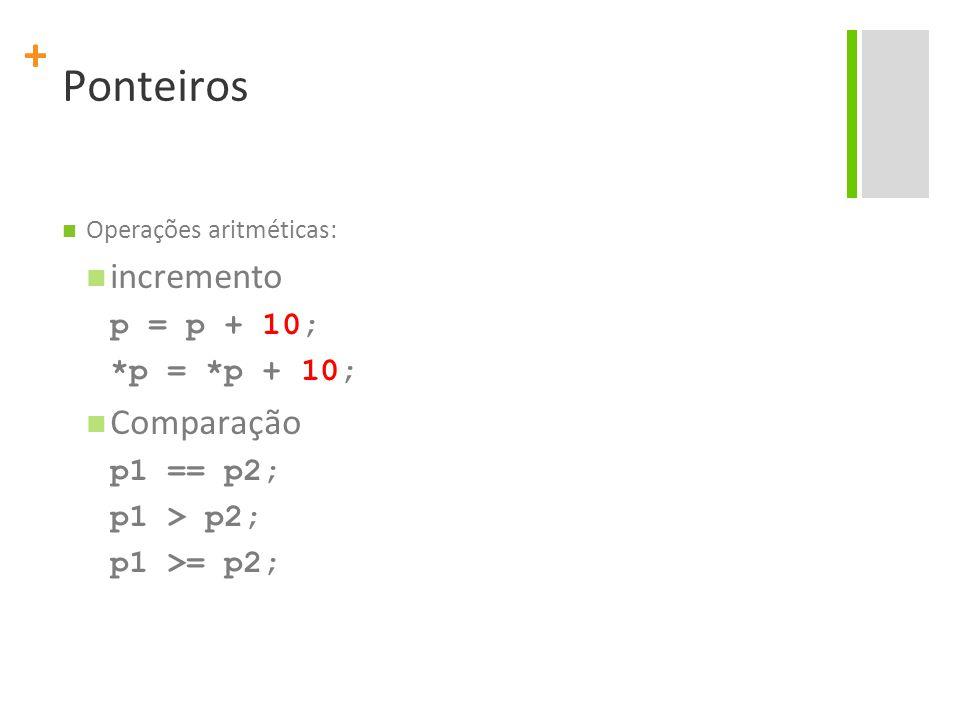 + Ponteiros Operações aritméticas: incremento p = p + 10; *p = *p + 10; Comparação p1 == p2; p1 > p2; p1 >= p2;