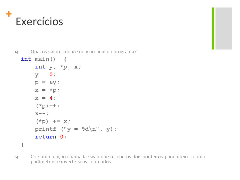 + Exercícios 4) Qual os valores de x e de y no final do programa? int main() { int y, *p, x; y = 0; p = &y; x = *p; x = 4; (*p)++; x--; (*p) += x; pri