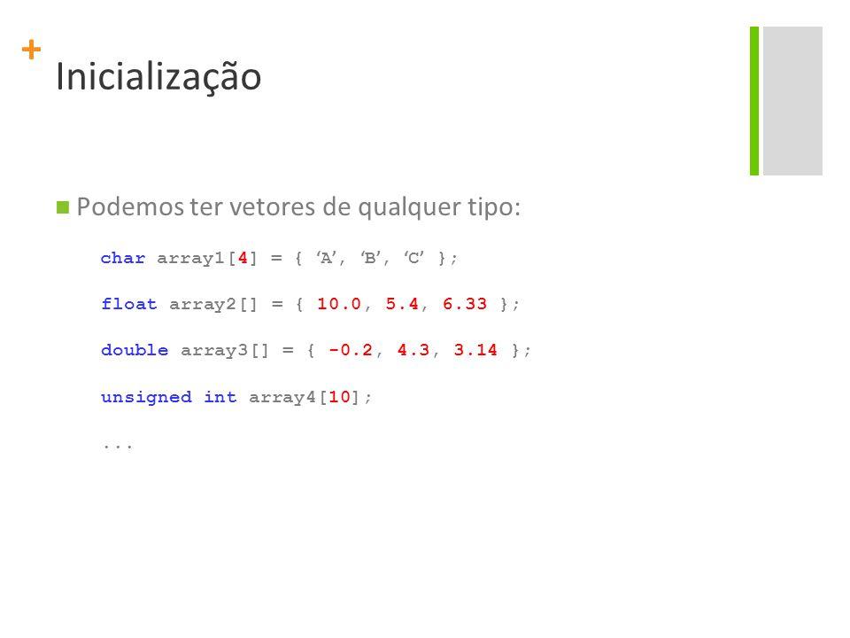+ Inicialização Podemos ter vetores de qualquer tipo: char array1[4] = { ' A ', ' B ', ' C ' }; float array2[] = { 10.0, 5.4, 6.33 }; double array3[]