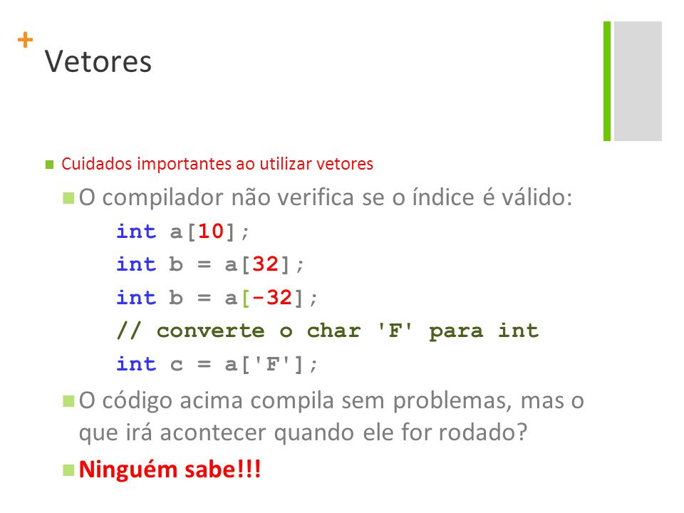 + Strings Uma string é vetor de caracteres terminado pelo caractere nulo '\0' Sintaxe: char nomeDaString[] = conteudo ; Exemplos: char frase[] = Eu adoro C ; char centro[4] = CIn ; char faculdade[10] = { U , F , P , E , \0 };