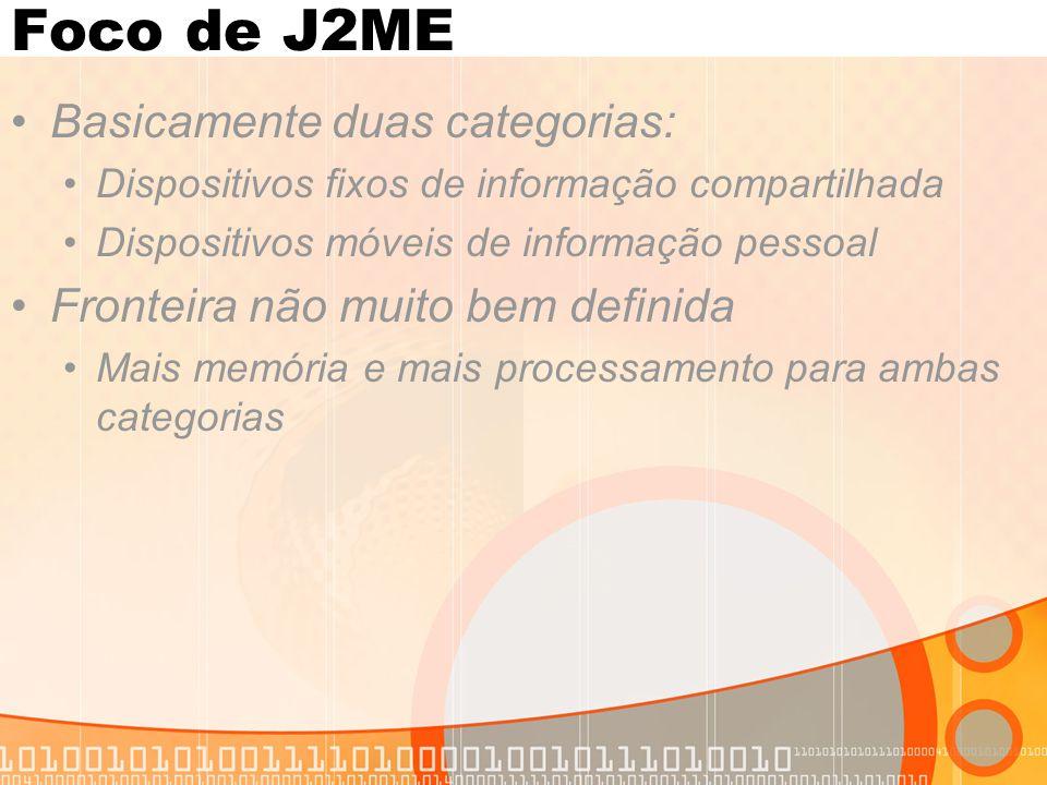 Foco de J2ME Basicamente duas categorias: Dispositivos fixos de informação compartilhada Dispositivos móveis de informação pessoal Fronteira não muito bem definida Mais memória e mais processamento para ambas categorias