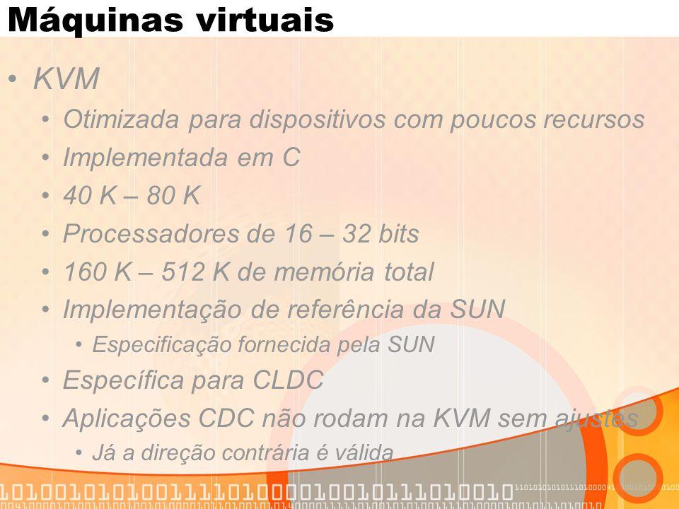 Máquinas virtuais KVM Otimizada para dispositivos com poucos recursos Implementada em C 40 K – 80 K Processadores de 16 – 32 bits 160 K – 512 K de memória total Implementação de referência da SUN Especificação fornecida pela SUN Específica para CLDC Aplicações CDC não rodam na KVM sem ajustes Já a direção contrária é válida