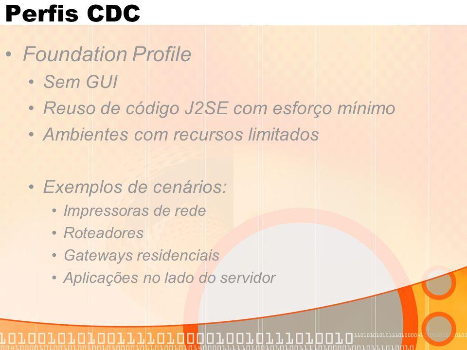 Perfis CDC Foundation Profile Sem GUI Reuso de código J2SE com esforço mínimo Ambientes com recursos limitados Exemplos de cenários: Impressoras de rede Roteadores Gateways residenciais Aplicações no lado do servidor