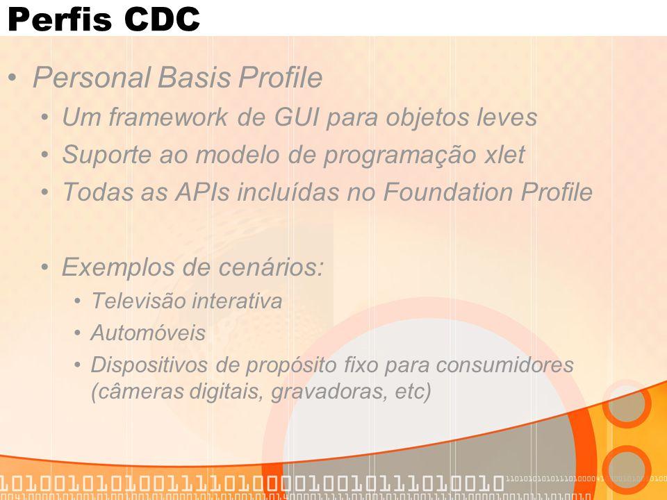 Perfis CDC Personal Basis Profile Um framework de GUI para objetos leves Suporte ao modelo de programação xlet Todas as APIs incluídas no Foundation Profile Exemplos de cenários: Televisão interativa Automóveis Dispositivos de propósito fixo para consumidores (câmeras digitais, gravadoras, etc)