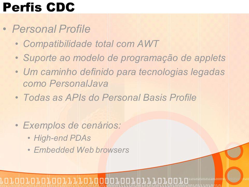 Perfis CDC Personal Profile Compatibilidade total com AWT Suporte ao modelo de programação de applets Um caminho definido para tecnologias legadas como PersonalJava Todas as APIs do Personal Basis Profile Exemplos de cenários: High-end PDAs Embedded Web browsers