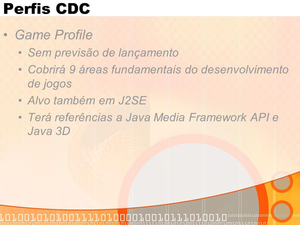 Perfis CDC Game Profile Sem previsão de lançamento Cobrirá 9 áreas fundamentais do desenvolvimento de jogos Alvo também em J2SE Terá referências a Java Media Framework API e Java 3D