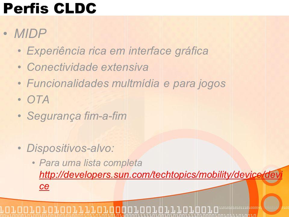 Perfis CLDC MIDP Experiência rica em interface gráfica Conectividade extensiva Funcionalidades multmídia e para jogos OTA Segurança fim-a-fim Dispositivos-alvo: Para uma lista completa http://developers.sun.com/techtopics/mobility/device/devi ce http://developers.sun.com/techtopics/mobility/device/devi ce