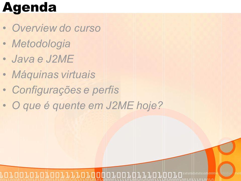 Agenda Overview do curso Metodologia Java e J2ME Máquinas virtuais Configurações e perfis O que é quente em J2ME hoje?