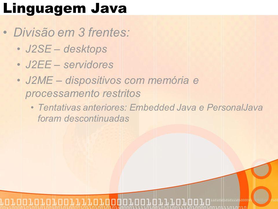 Linguagem Java Divisão em 3 frentes: J2SE – desktops J2EE – servidores J2ME – dispositivos com memória e processamento restritos Tentativas anteriores: Embedded Java e PersonalJava foram descontinuadas