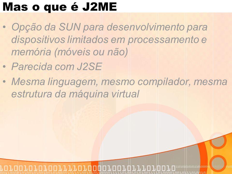 Mas o que é J2ME Opção da SUN para desenvolvimento para dispositivos limitados em processamento e memória (móveis ou não) Parecida com J2SE Mesma linguagem, mesmo compilador, mesma estrutura da máquina virtual