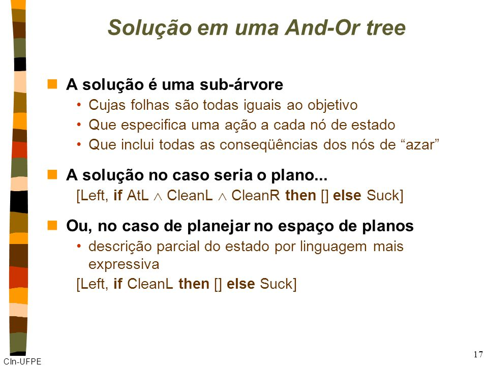 CIn-UFPE 17 Solução em uma And-Or tree nA solução é uma sub-árvore Cujas folhas são todas iguais ao objetivo Que especifica uma ação a cada nó de estado Que inclui todas as conseqüências dos nós de azar nA solução no caso seria o plano...