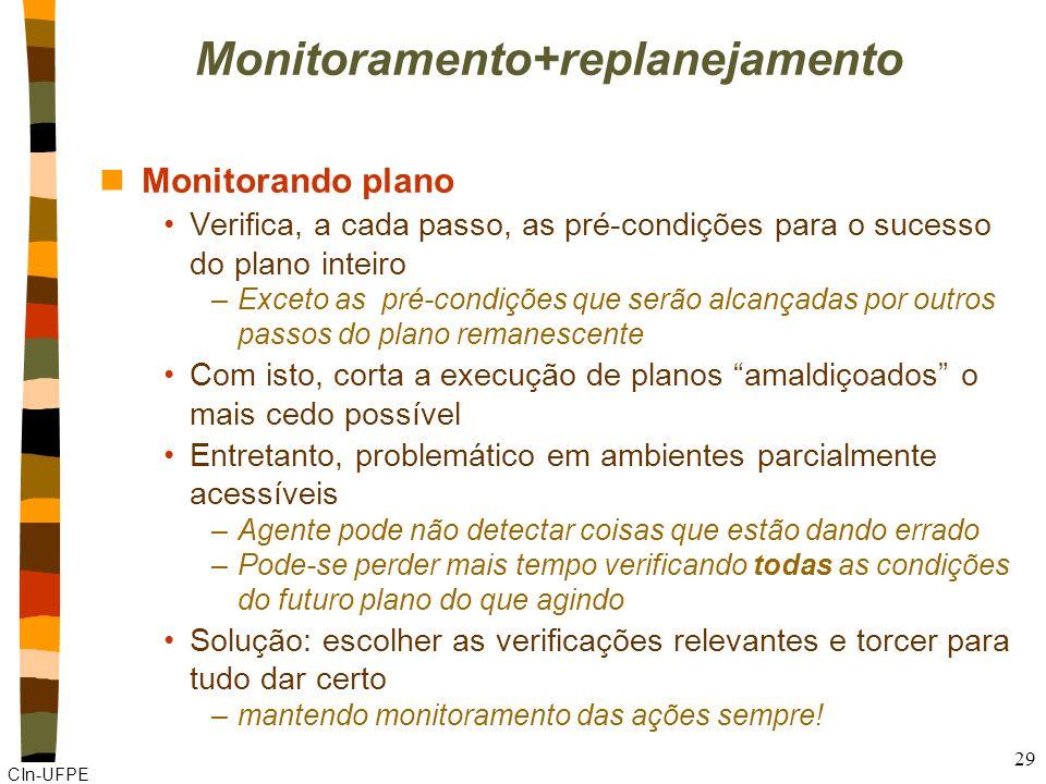 CIn-UFPE 29 Monitoramento+replanejamento nMonitorando plano Verifica, a cada passo, as pré-condições para o sucesso do plano inteiro –Exceto as pré-co